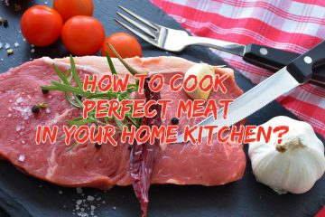 How To Cook Perfect Meat In Your Home Kitchen?